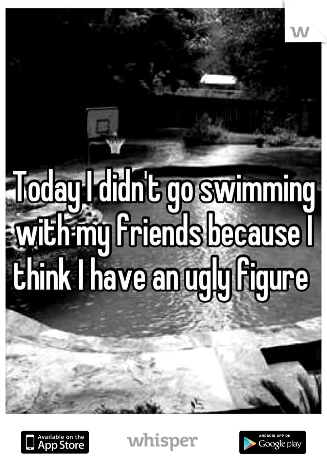 Today I didn't go swimming with my friends because I think I have an ugly figure