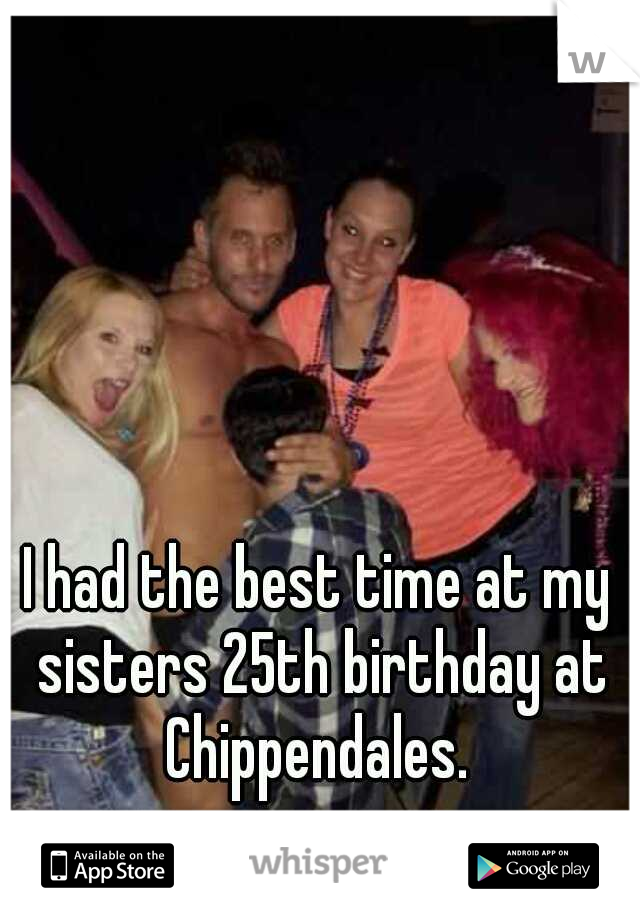 I had the best time at my sisters 25th birthday at Chippendales.