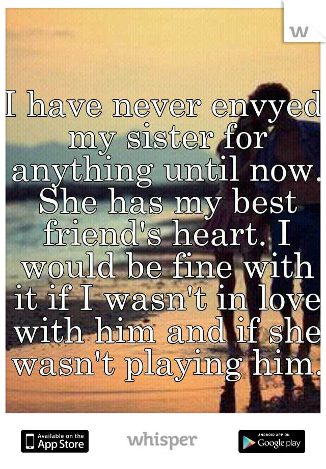 I have never envyed my sister for anything until now. She has my best friend's heart. I would be fine with it if I wasn't in love with him and if she wasn't playing him.