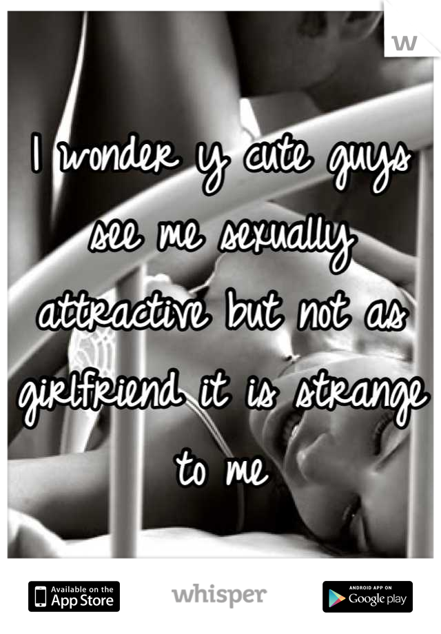 I wonder y cute guys  see me sexually attractive but not as girlfriend it is strange to me