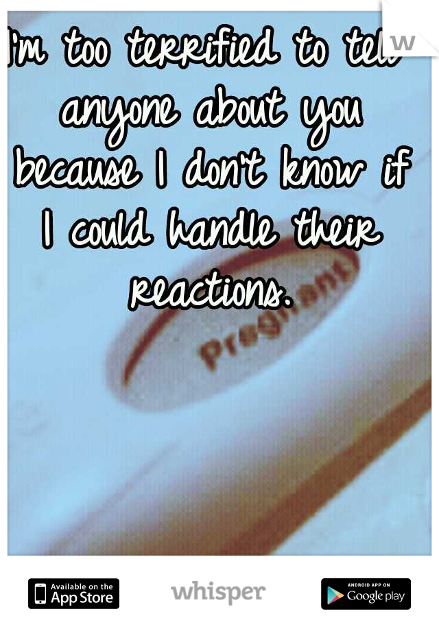 I'm too terrified to tell anyone about you because I don't know if I could handle their reactions.
