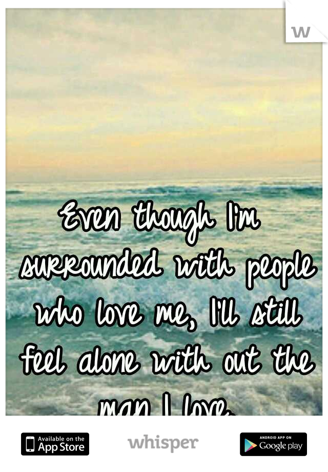 Even though I'm surrounded with people who love me, I'll still feel alone with out the man I love.