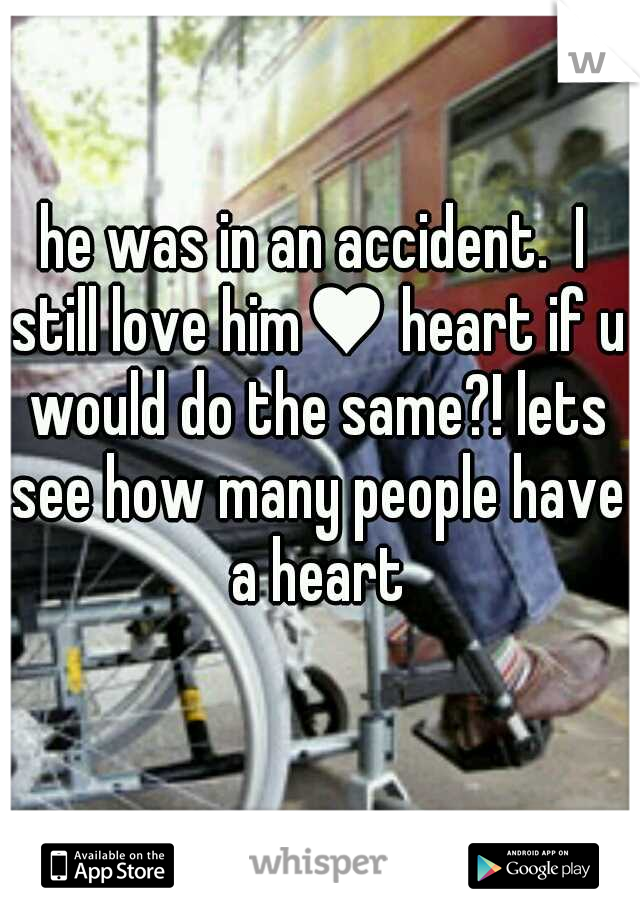 he was in an accident.  I still love him♥ heart if u would do the same?! lets see how many people have a heart