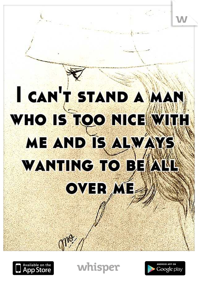 I can't stand a man who is too nice with me and is always wanting to be all over me
