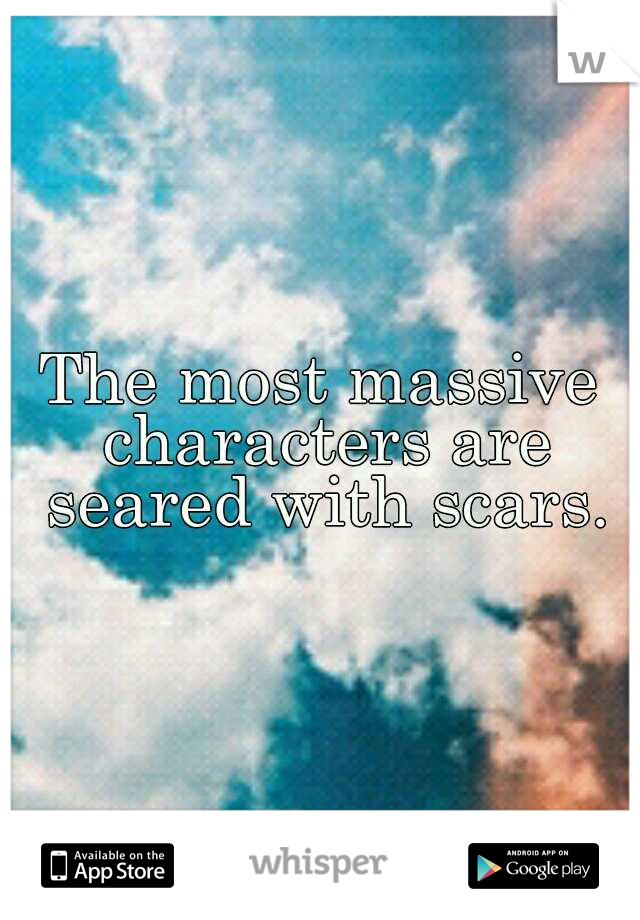 The most massive characters are seared with scars.