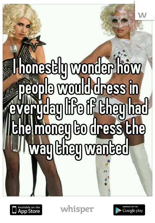 I honestly wonder how people would dress in everyday life if they had the money to dress the way they wanted