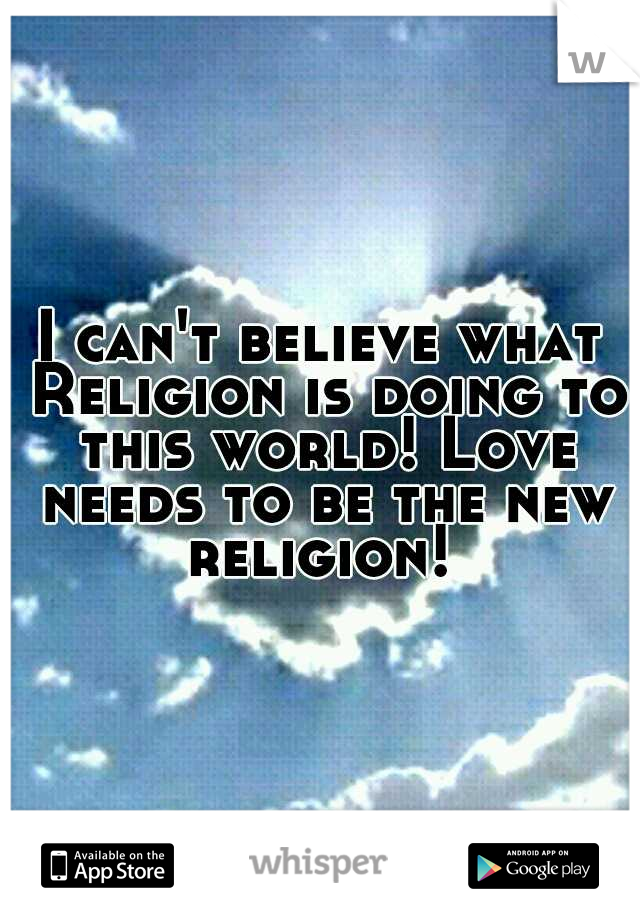 I can't believe what Religion is doing to this world! Love needs to be the new religion!