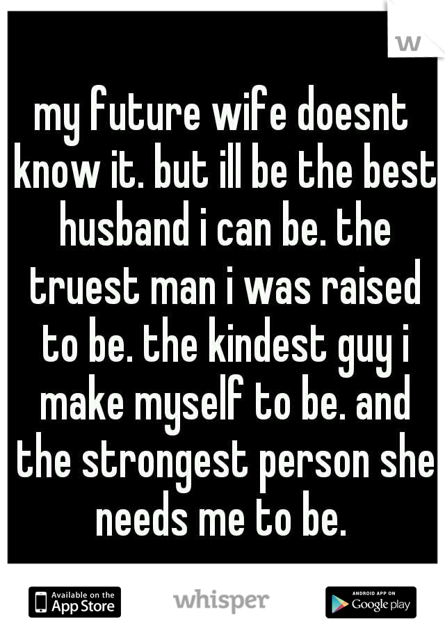 my future wife doesnt know it. but ill be the best husband i can be. the truest man i was raised to be. the kindest guy i make myself to be. and the strongest person she needs me to be.