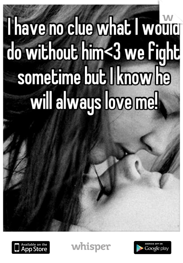 I have no clue what I would do without him<3 we fight sometime but I know he will always love me!