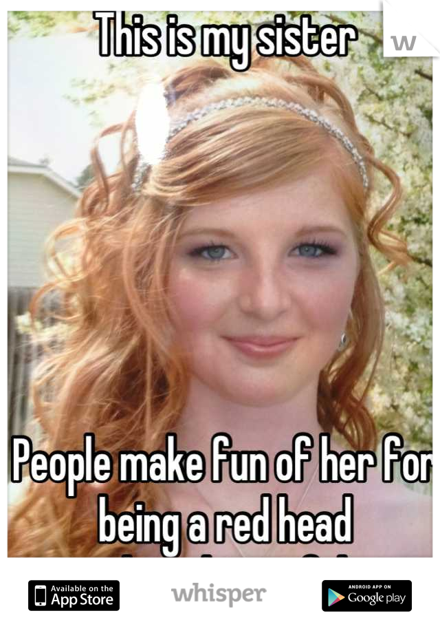 This is my sister        People make fun of her for being a red head  she is beautiful