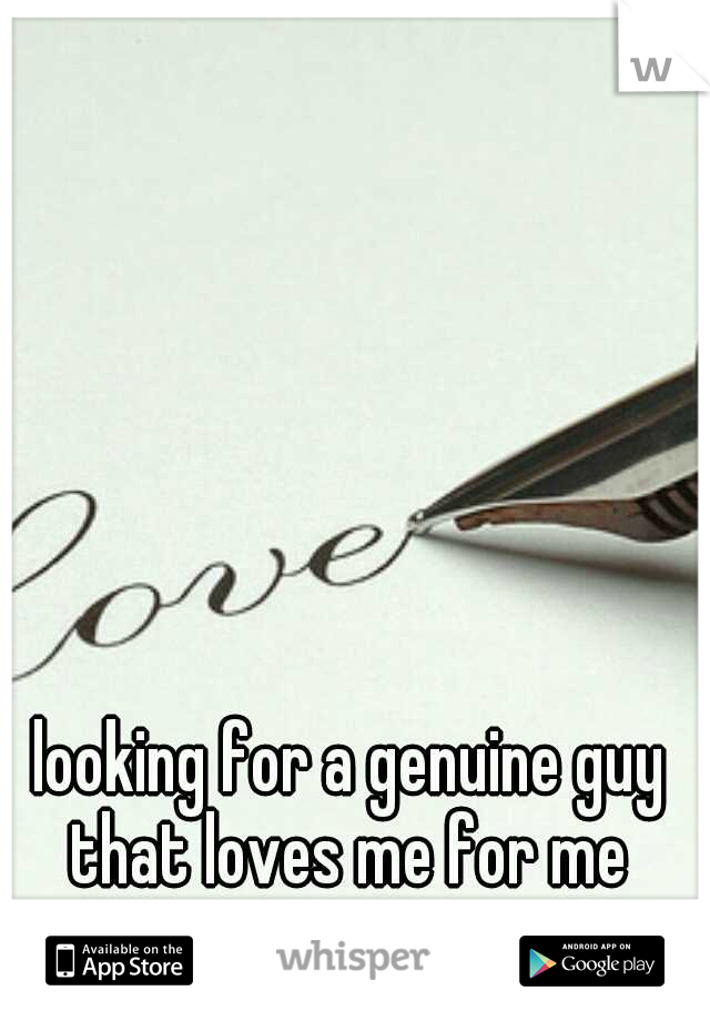 looking for a genuine guy that loves me for me