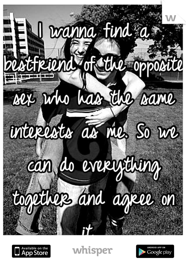 I wanna find a bestfriend of the opposite sex who has the same interests as me. So we can do everything together and agree on it.