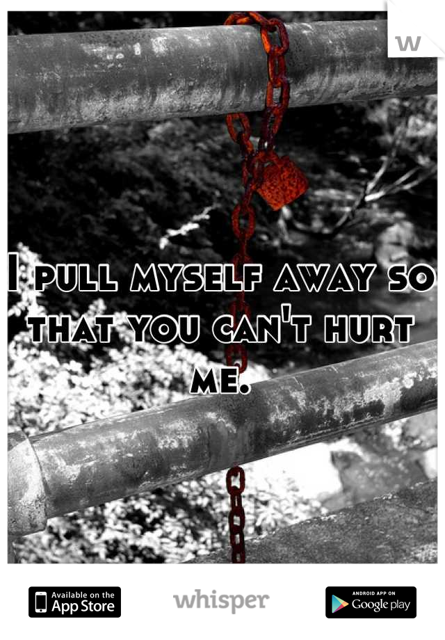 I pull myself away so that you can't hurt me.