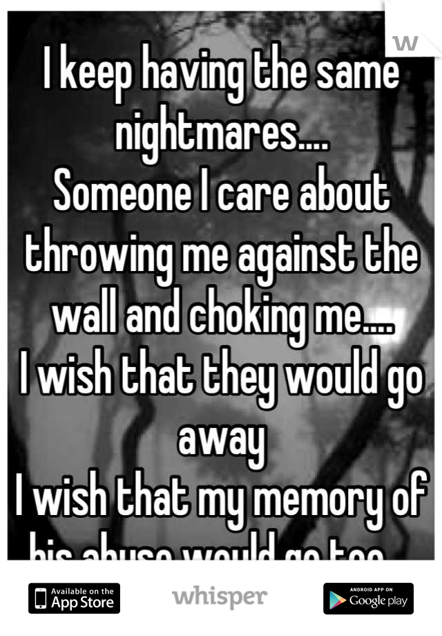I keep having the same nightmares.... Someone I care about throwing me against the wall and choking me.... I wish that they would go away I wish that my memory of his abuse would go too....