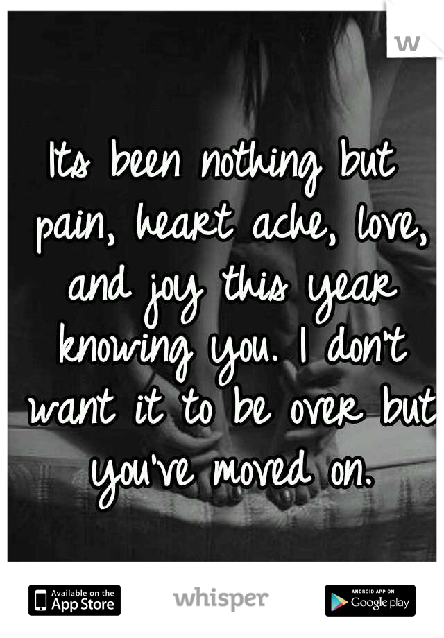 Its been nothing but pain, heart ache, love, and joy this year knowing you. I don't want it to be over but you've moved on.