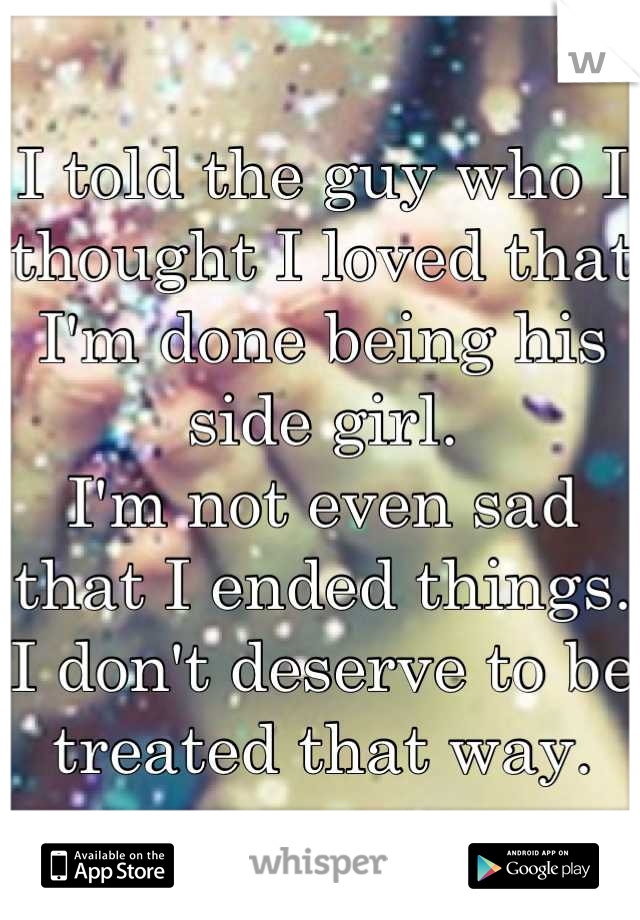 I told the guy who I thought I loved that I'm done being his side girl. I'm not even sad that I ended things. I don't deserve to be treated that way.