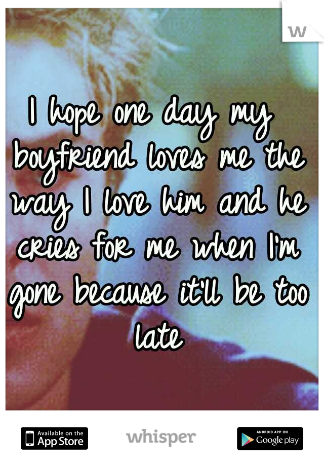 I hope one day my boyfriend loves me the way I love him and he cries for me when I'm gone because it'll be too late