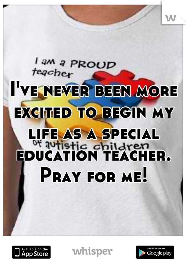 I've never been more excited to begin my life as a special education teacher. Pray for me!