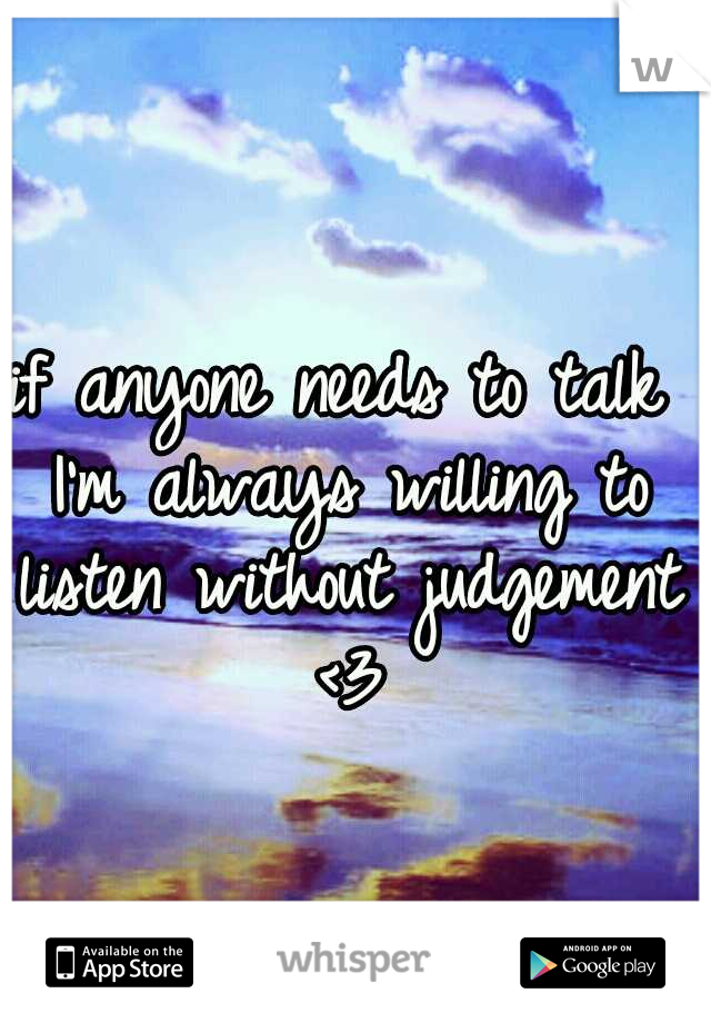 if anyone needs to talk I'm always willing to listen without judgement <3