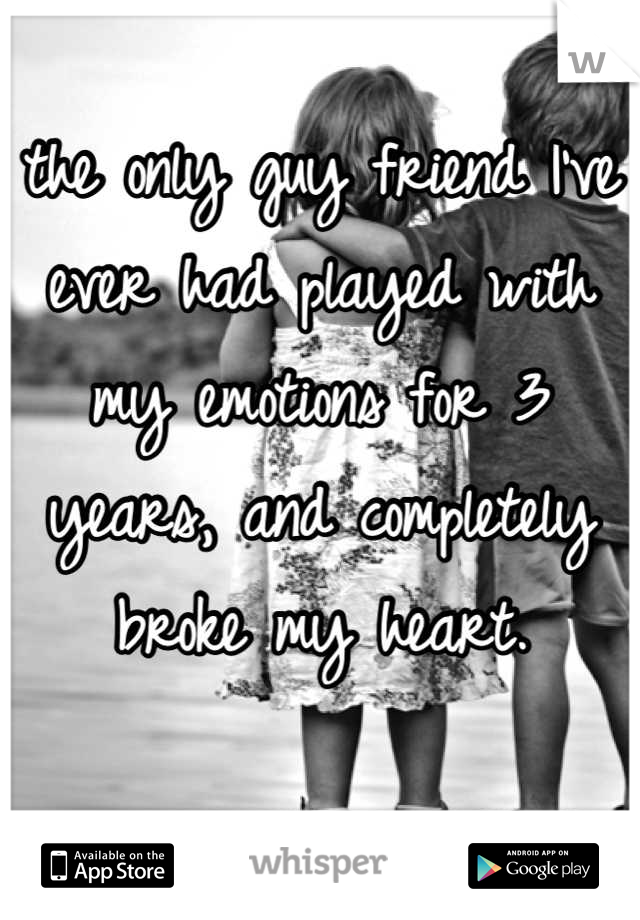 the only guy friend I've ever had played with my emotions for 3 years, and completely broke my heart.