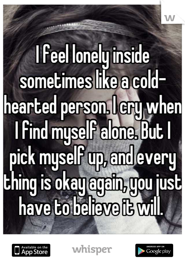 I feel lonely inside sometimes like a cold-hearted person. I cry when I find myself alone. But I pick myself up, and every thing is okay again, you just have to believe it will.