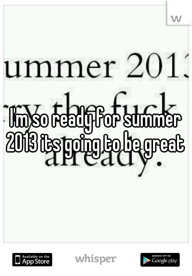 I'm so ready for summer 2013 its going to be great