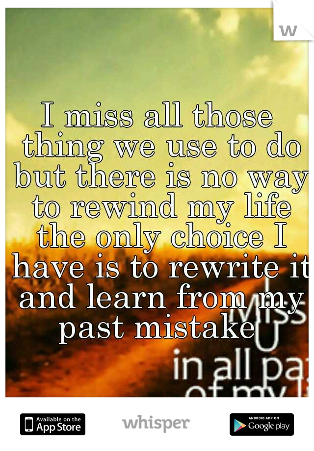 I miss all those thing we use to do but there is no way to rewind my life the only choice I have is to rewrite it and learn from my past mistake
