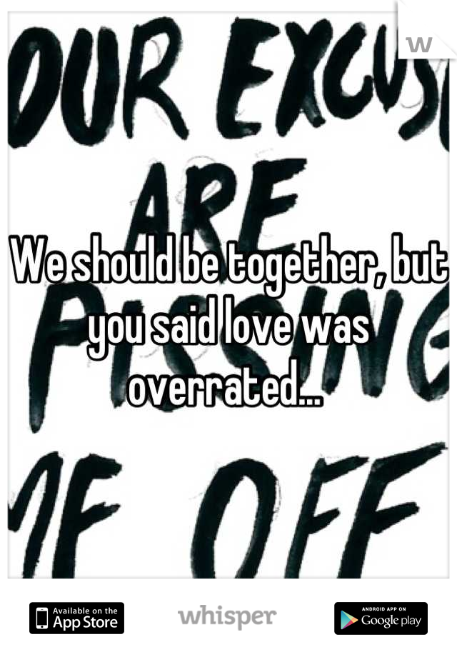 We should be together, but you said love was overrated...