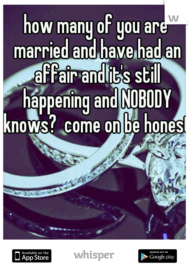 how many of you are married and have had an affair and it's still happening and NOBODY knows?  come on be honest!