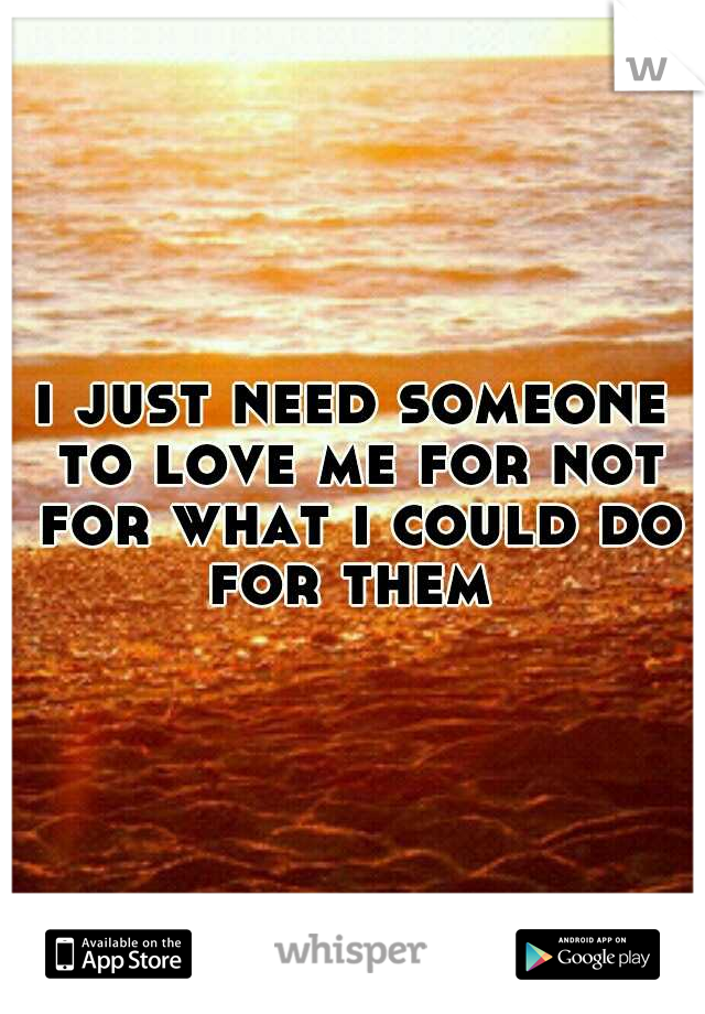 i just need someone to love me for not for what i could do for them