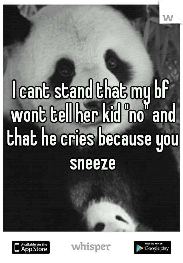 "I cant stand that my bf wont tell her kid ""no"" and that he cries because you sneeze"