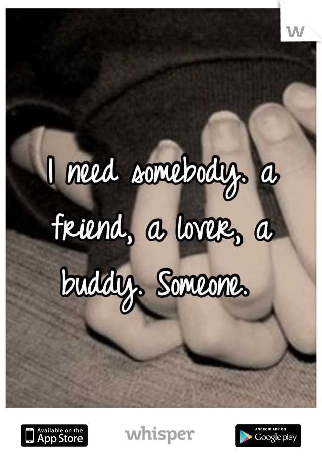 I need somebody. a friend, a lover, a buddy. Someone.
