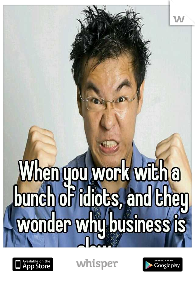 When you work with a bunch of idiots, and they wonder why business is slow....