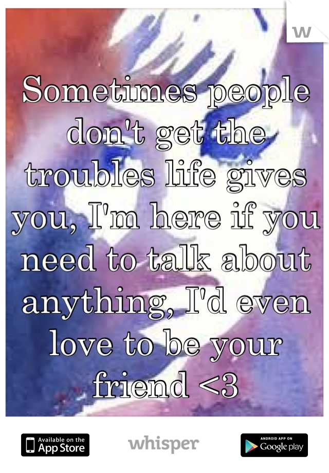 Sometimes people don't get the troubles life gives you, I'm here if you need to talk about anything, I'd even love to be your friend <3