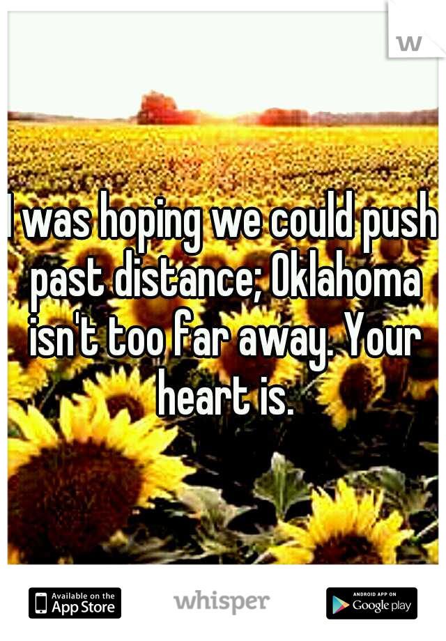 I was hoping we could push past distance; Oklahoma isn't too far away. Your heart is.