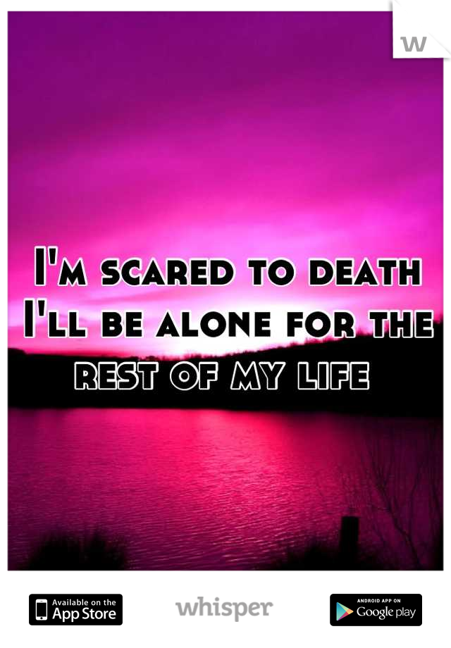 I'm scared to death I'll be alone for the rest of my life