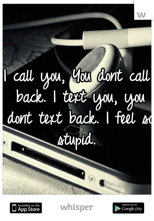 I call you, You dont call back. I text you, you dont text back. I feel so stupid.