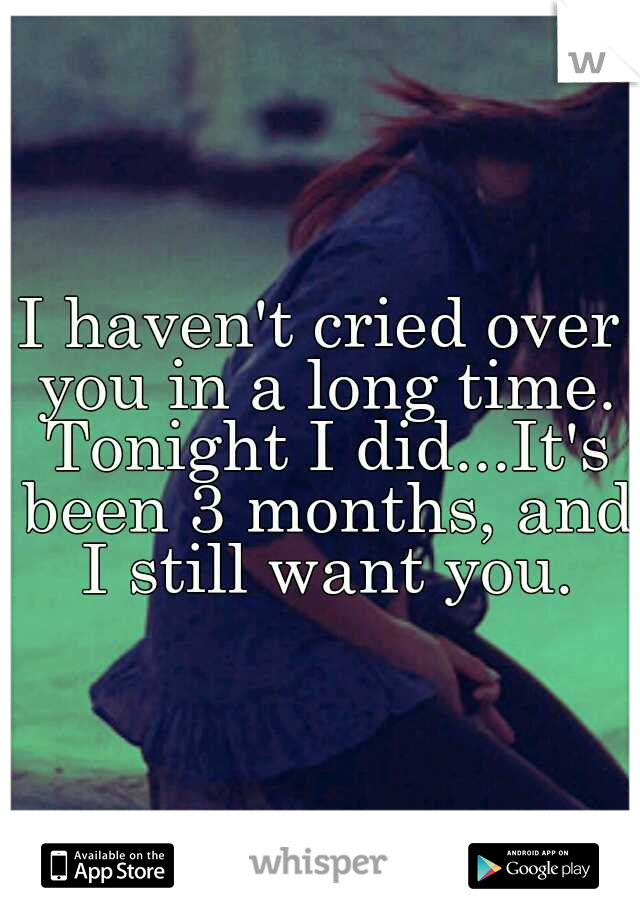 I haven't cried over you in a long time. Tonight I did...It's been 3 months, and I still want you.