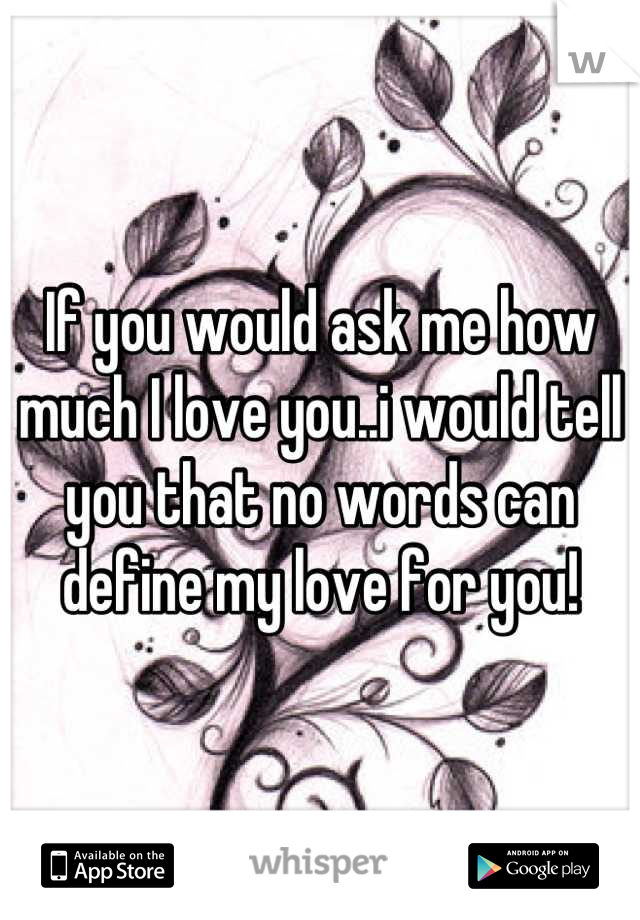 If you would ask me how much I love you..i would tell you that no words can define my love for you!