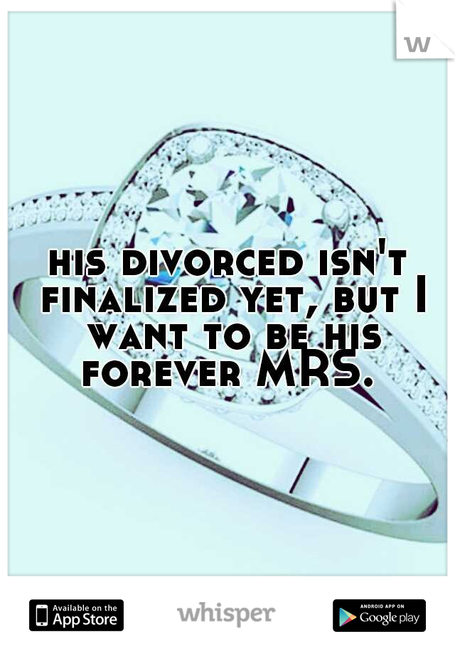 his divorced isn't finalized yet, but I want to be his forever MRS.