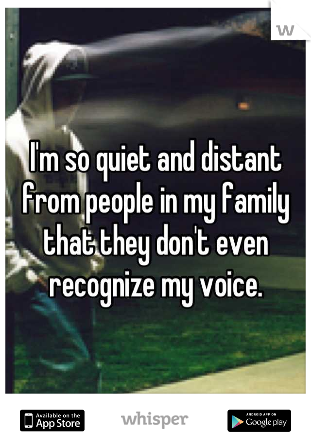 I'm so quiet and distant from people in my family that they don't even recognize my voice.