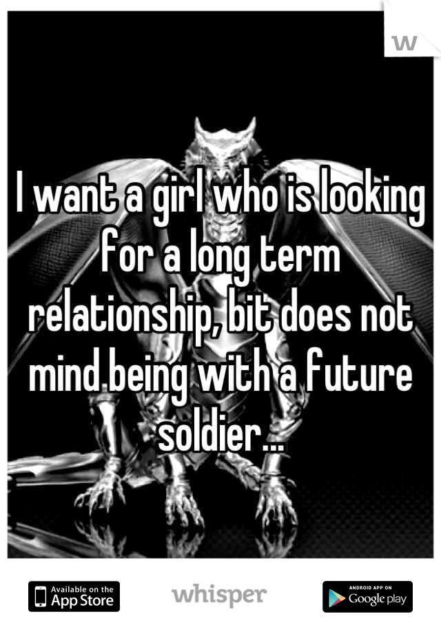 I want a girl who is looking for a long term relationship, bit does not mind being with a future soldier...