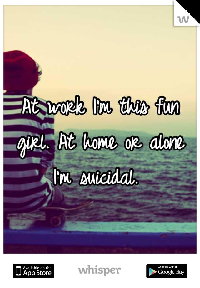 At work I'm this fun girl. At home or alone I'm suicidal.