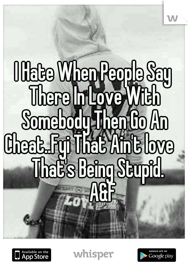 I Hate When People Say There In Love With Somebody Then Go An Cheat..Fyi That Ain't love           That's Being Stupid.         A&F