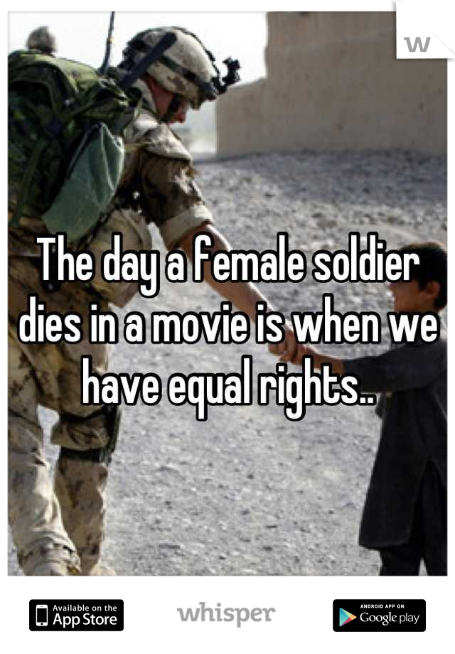 The day a female soldier dies in a movie is when we have equal rights..