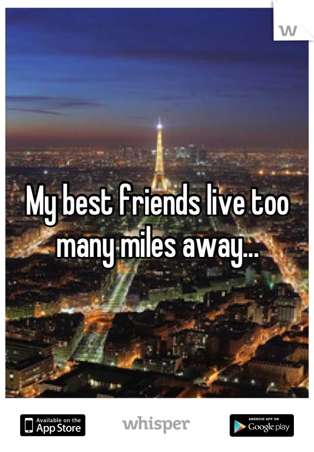 My best friends live too many miles away...