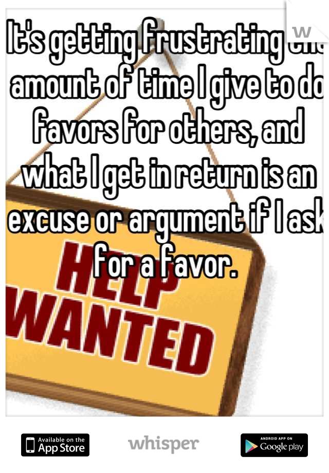It's getting frustrating the amount of time I give to do favors for others, and what I get in return is an excuse or argument if I ask for a favor.