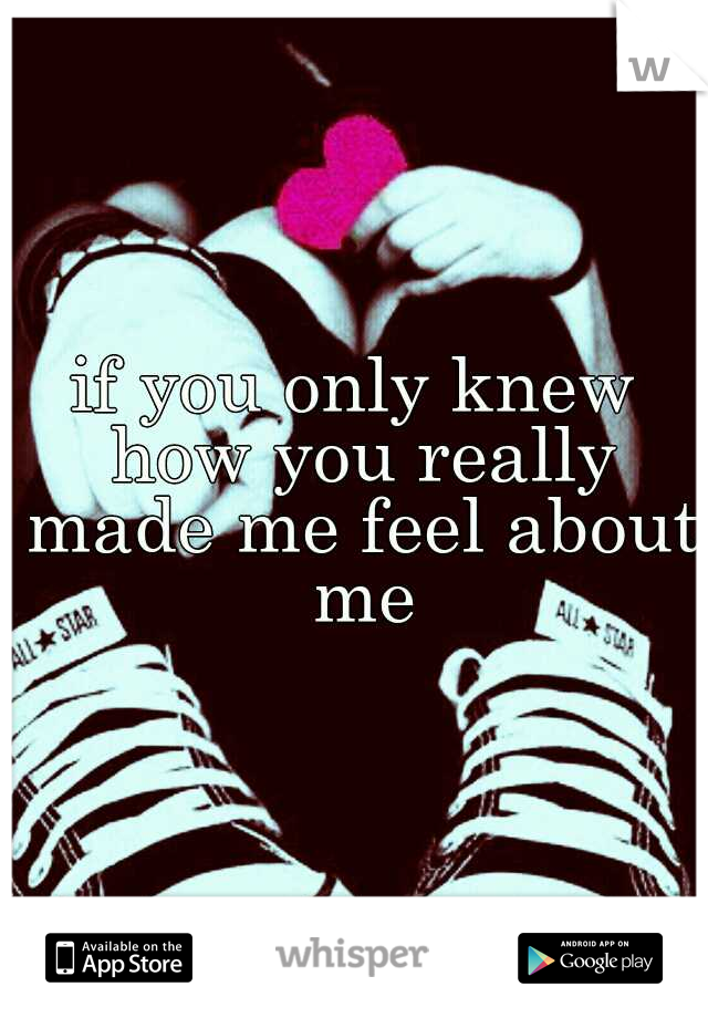 if you only knew how you really made me feel about me