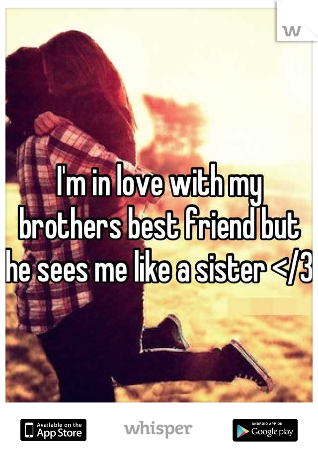 I'm in love with my brothers best friend but he sees me like a sister </3