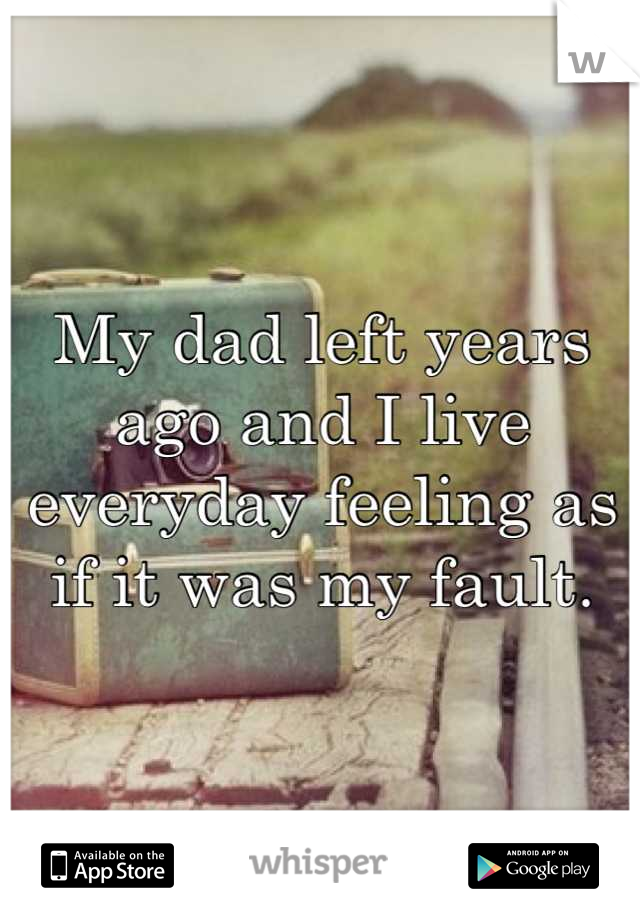 My dad left years ago and I live everyday feeling as if it was my fault.